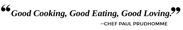 Good Cooking, Good Eating, Good Loving. — Chef Paul Prudhomme