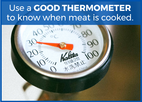 Use a GOOD THERMOMETER to know when meat is cooked.
